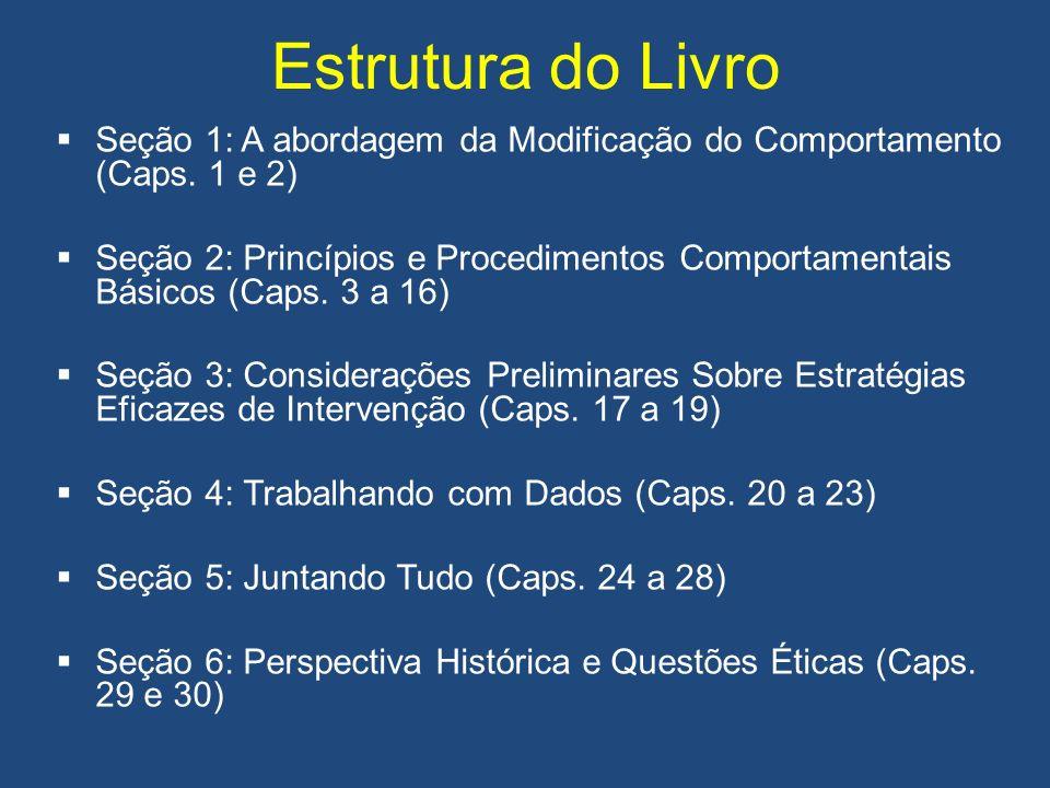 Estrutura do Livro Seção 1: A abordagem da Modificação do Comportamento (Caps. 1 e 2) Seção 2: Princípios e Procedimentos Comportamentais Básicos (Cap