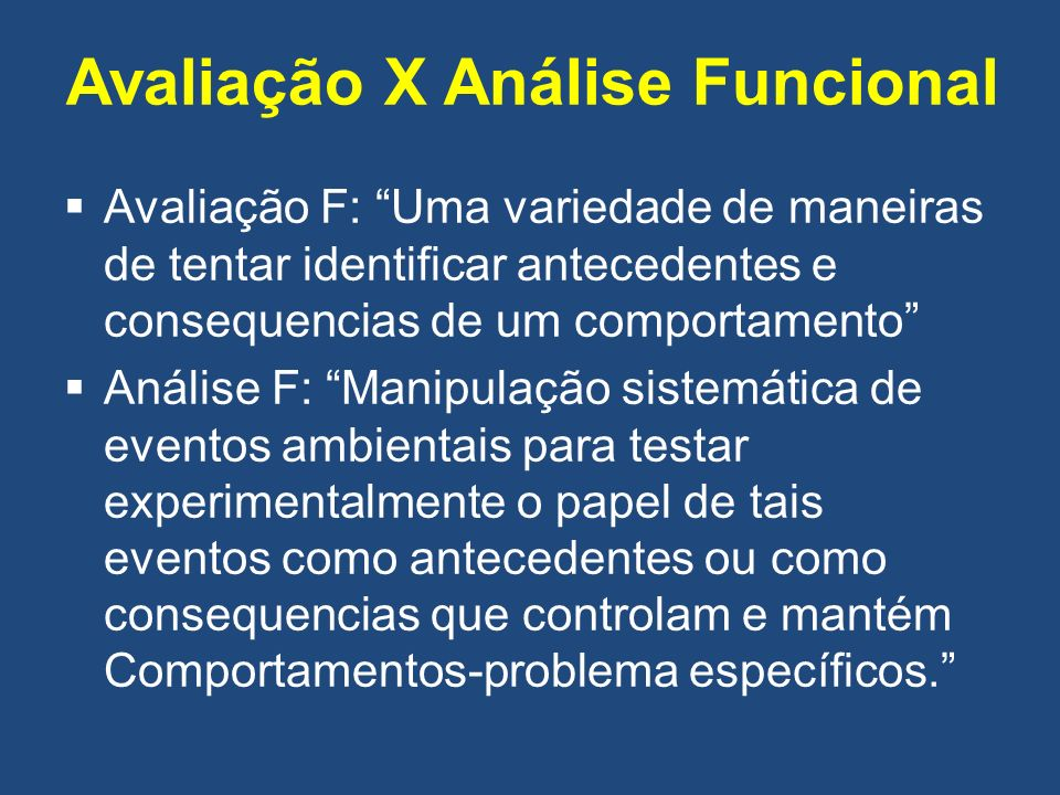 Avaliação X Análise Funcional Avaliação F: Uma variedade de maneiras de tentar identificar antecedentes e consequencias de um comportamento Análise F: Manipulação sistemática de eventos ambientais para testar experimentalmente o papel de tais eventos como antecedentes ou como consequencias que controlam e mantém Comportamentos-problema específicos.
