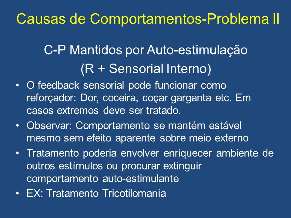 Causas de Comportamentos-Problema II C-P Mantidos por Auto-estimulação (R + Sensorial Interno) O feedback sensorial pode funcionar como reforçador: Dor, coceira, coçar garganta etc.
