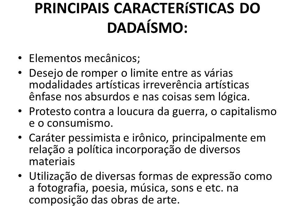 PRINCIPAIS CARACTERíSTICAS DO DADAÍSMO: Elementos mecânicos; Desejo de romper o limite entre as várias modalidades artísticas irreverência artísticas