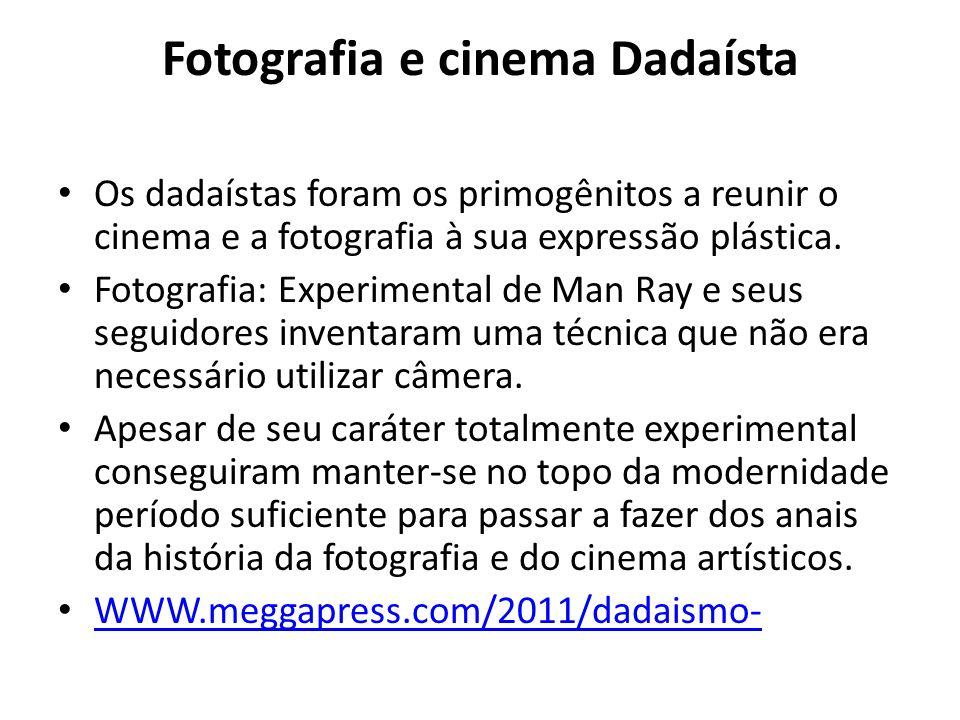 Fotografia e cinema Dadaísta Os dadaístas foram os primogênitos a reunir o cinema e a fotografia à sua expressão plástica. Fotografia: Experimental de