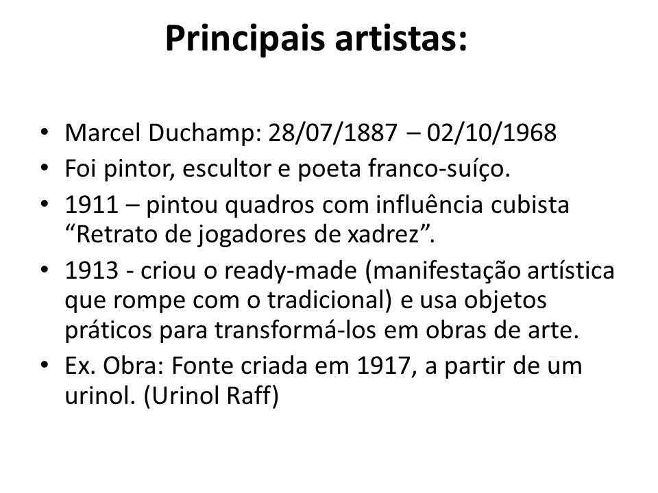 Principais artistas: Marcel Duchamp: 28/07/1887 – 02/10/1968 Foi pintor, escultor e poeta franco-suíço. 1911 – pintou quadros com influência cubista R