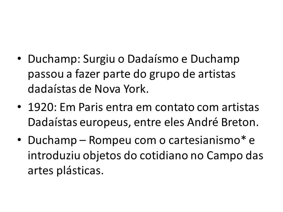 Duchamp: Surgiu o Dadaísmo e Duchamp passou a fazer parte do grupo de artistas dadaístas de Nova York. 1920: Em Paris entra em contato com artistas Da