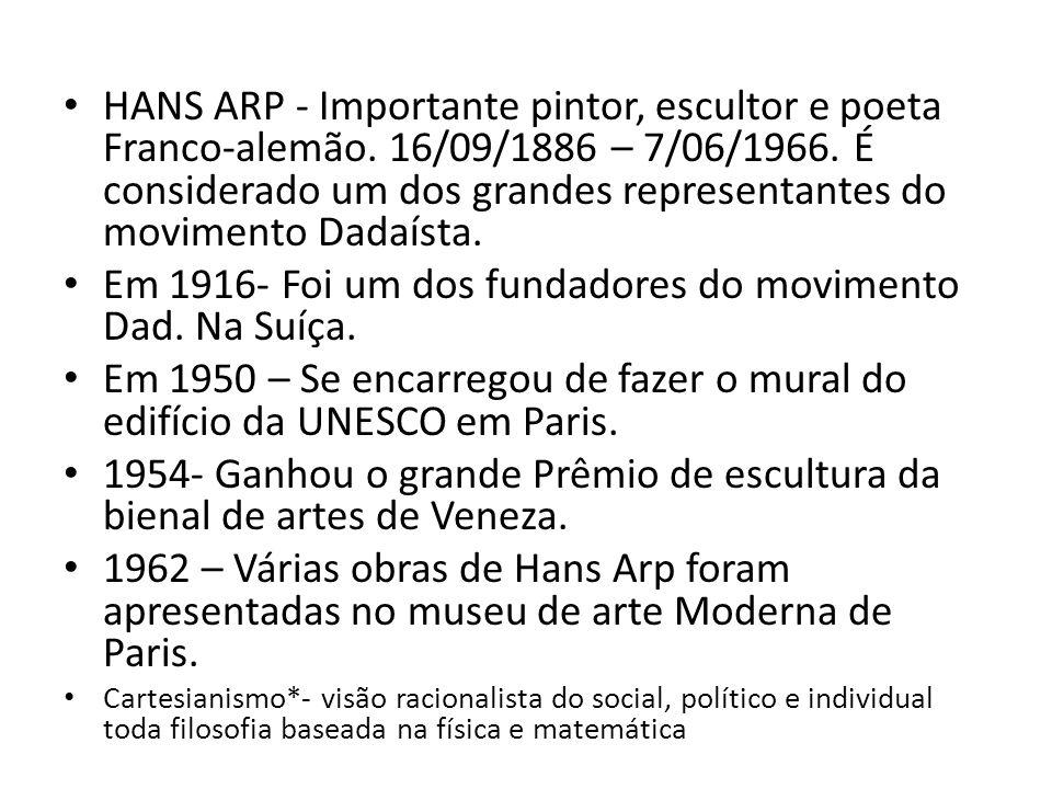 HANS ARP - Importante pintor, escultor e poeta Franco-alemão. 16/09/1886 – 7/06/1966. É considerado um dos grandes representantes do movimento Dadaíst