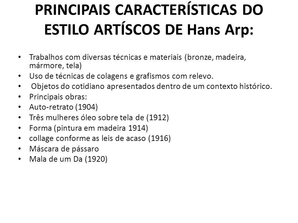PRINCIPAIS CARACTERÍSTICAS DO ESTILO ARTÍSCOS DE Hans Arp: Trabalhos com diversas técnicas e materiais (bronze, madeira, mármore, tela) Uso de técnica