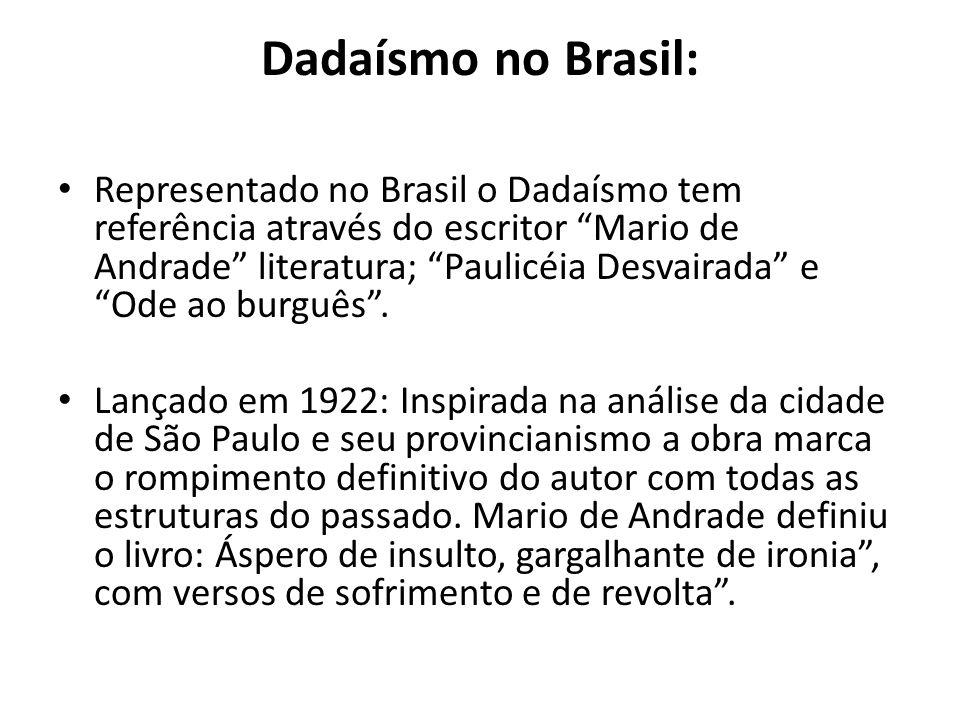 Dadaísmo no Brasil: Representado no Brasil o Dadaísmo tem referência através do escritor Mario de Andrade literatura; Paulicéia Desvairada e Ode ao bu