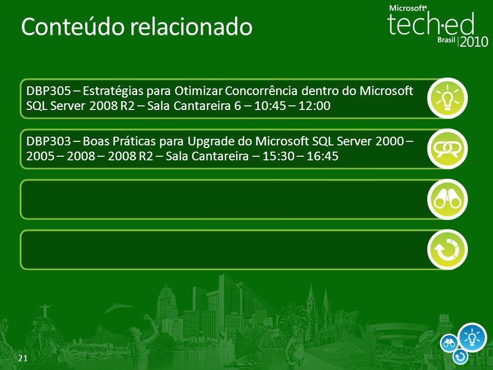 21 Conteúdo relacionado DBP305 – Estratégias para Otimizar Concorrência dentro do Microsoft SQL Server 2008 R2 – Sala Cantareira 6 – 10:45 – 12:00 DBP303 – Boas Práticas para Upgrade do Microsoft SQL Server 2000 – 2005 – 2008 – 2008 R2 – Sala Cantareira – 15:30 – 16:45