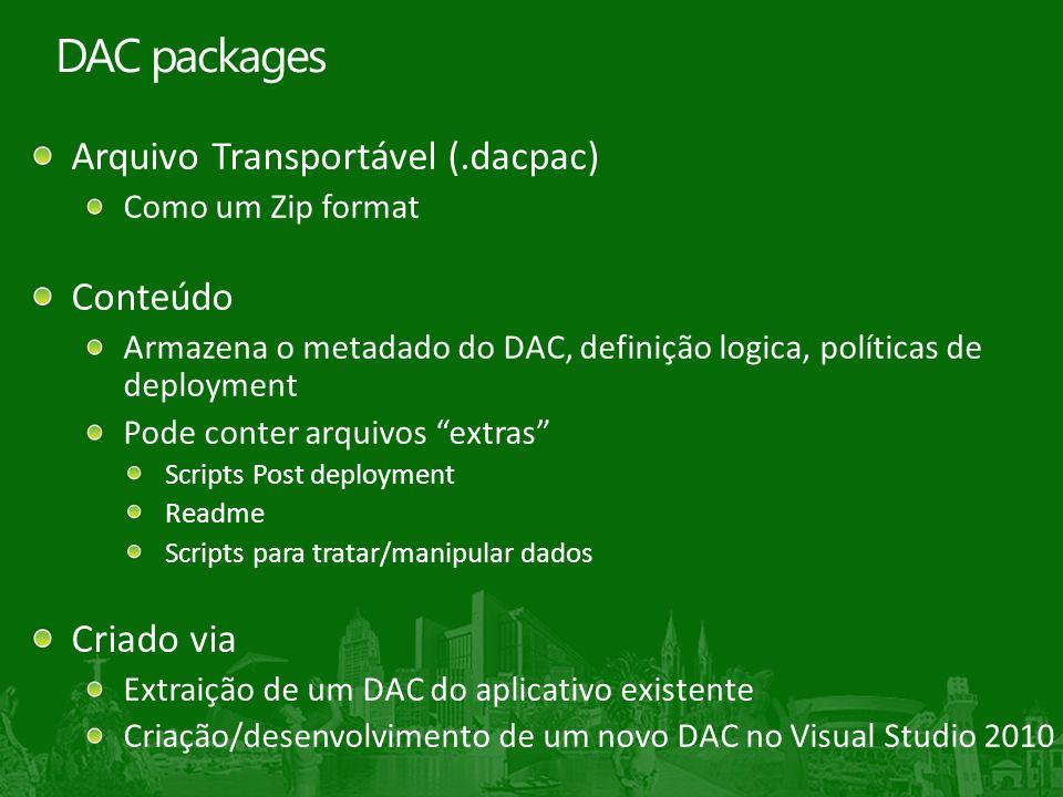 Arquivo Transportável (.dacpac) Como um Zip format Conteúdo Armazena o metadado do DAC, definição logica, políticas de deployment Pode conter arquivos extras Scripts Post deployment Readme Scripts para tratar/manipular dados Criado via Extraição de um DAC do aplicativo existente Criação/desenvolvimento de um novo DAC no Visual Studio 2010 DAC packages