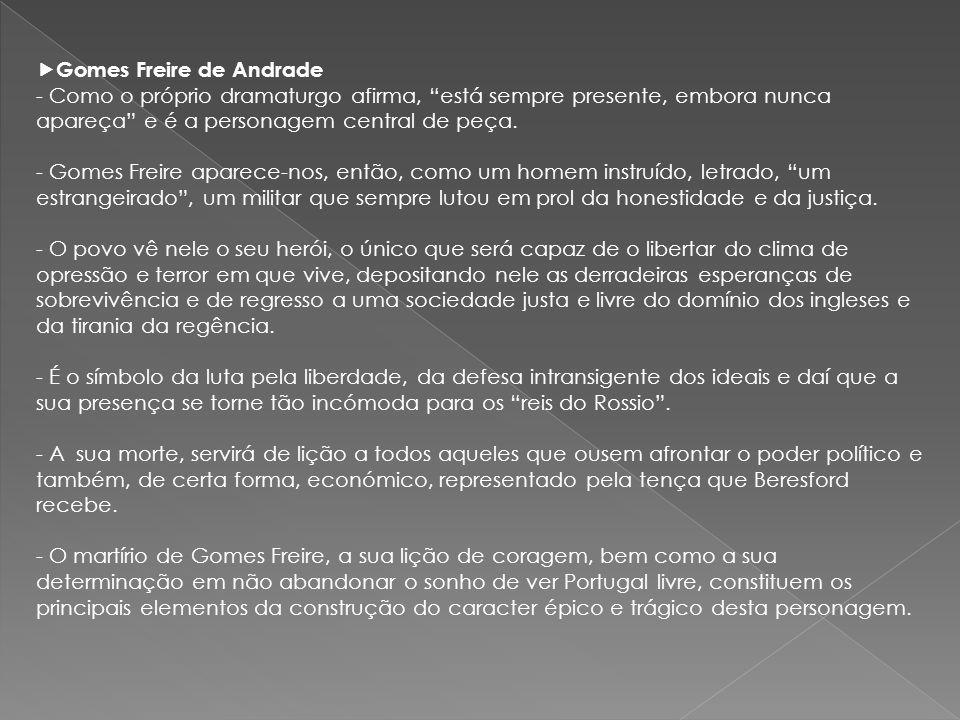Gomes Freire de Andrade - Como o próprio dramaturgo afirma, está sempre presente, embora nunca apareça e é a personagem central de peça. - Gomes Freir