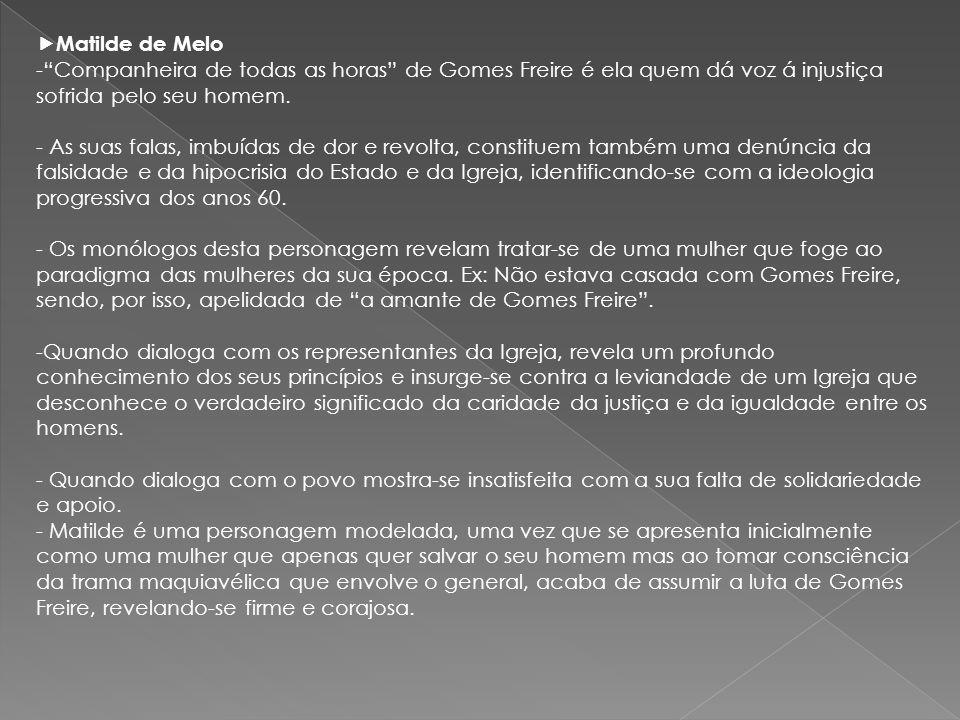 Matilde de Melo -Companheira de todas as horas de Gomes Freire é ela quem dá voz á injustiça sofrida pelo seu homem. - As suas falas, imbuídas de dor