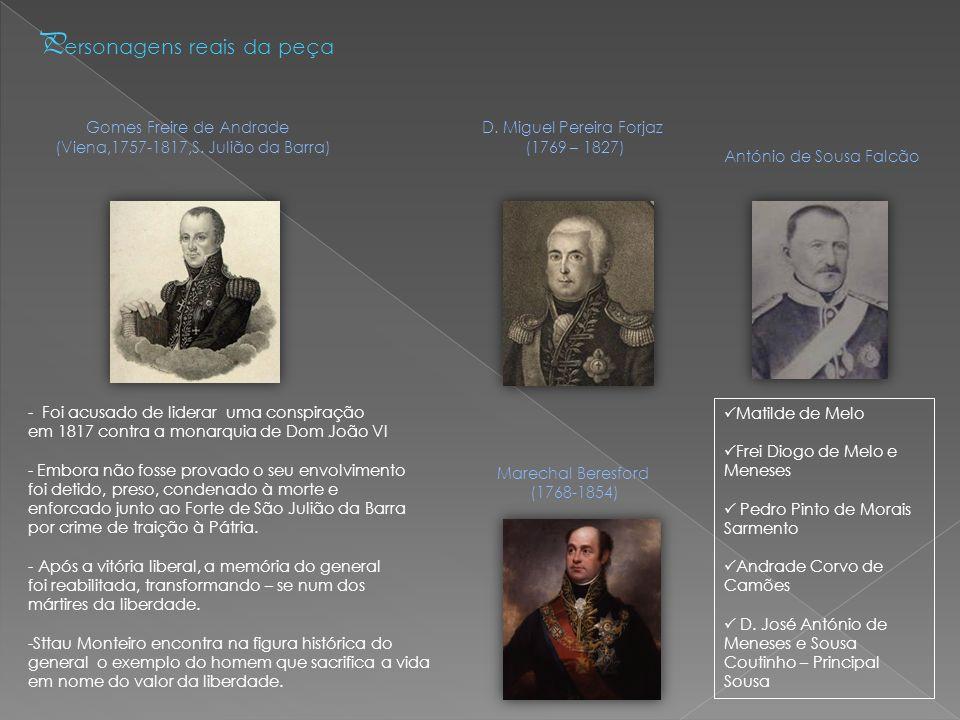 P ersonagens reais da peça Gomes Freire de Andrade D. Miguel Pereira Forjaz (Viena,1757-1817,S. Julião da Barra) (1769 – 1827) - Foi acusado de lidera