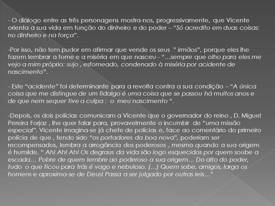 - O diálogo entre as três personagens mostra-nos, progressivamente, que Vicente orienta a sua vida em função do dinheiro e do poder – Só acredito em d