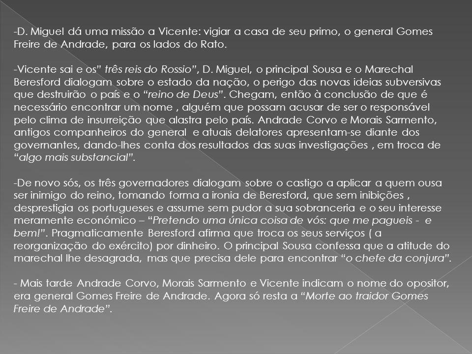 -D. Miguel dá uma missão a Vicente: vigiar a casa de seu primo, o general Gomes Freire de Andrade, para os lados do Rato. -Vicente sai e os três reis
