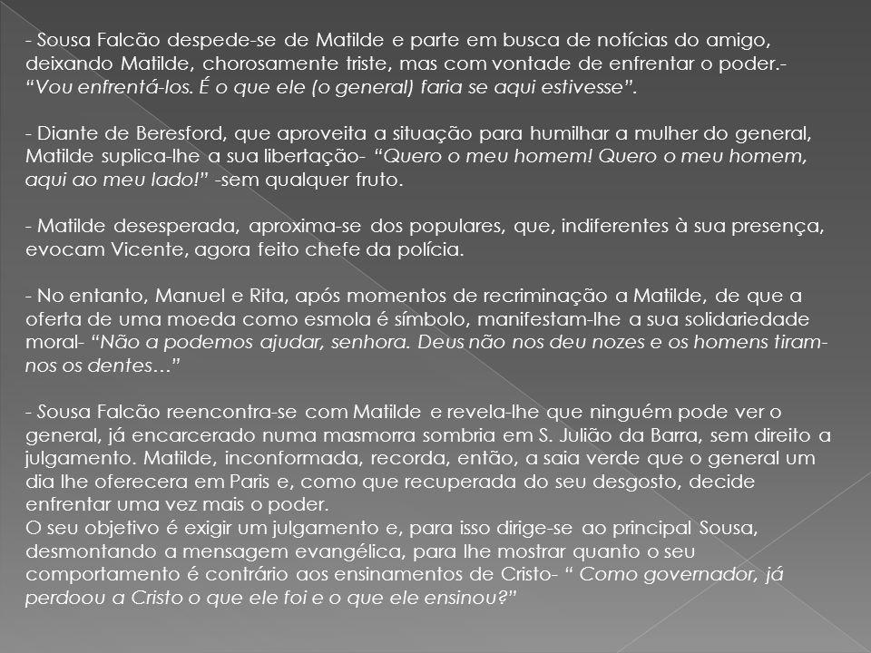- Sousa Falcão despede-se de Matilde e parte em busca de notícias do amigo, deixando Matilde, chorosamente triste, mas com vontade de enfrentar o pode