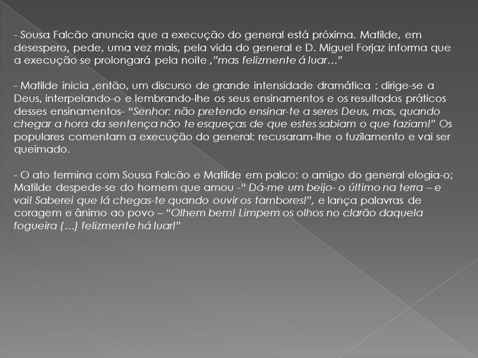- Sousa Falcão anuncia que a execução do general está próxima. Matilde, em desespero, pede, uma vez mais, pela vida do general e D. Miguel Forjaz info