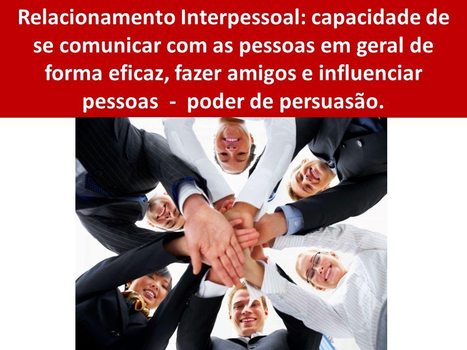 Relacionamento Interpessoal: capacidade de se comunicar com as pessoas em geral de forma eficaz, fazer amigos e influenciar pessoas - poder de persuas