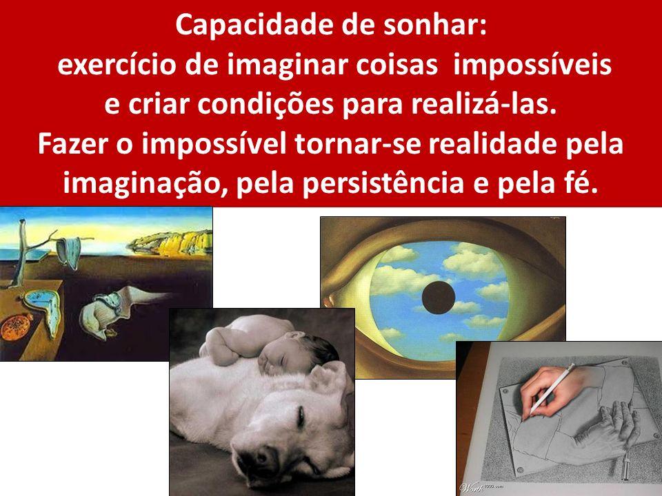 Capacidade de sonhar: exercício de imaginar coisas impossíveis e criar condições para realizá-las. Fazer o impossível tornar-se realidade pela imagina