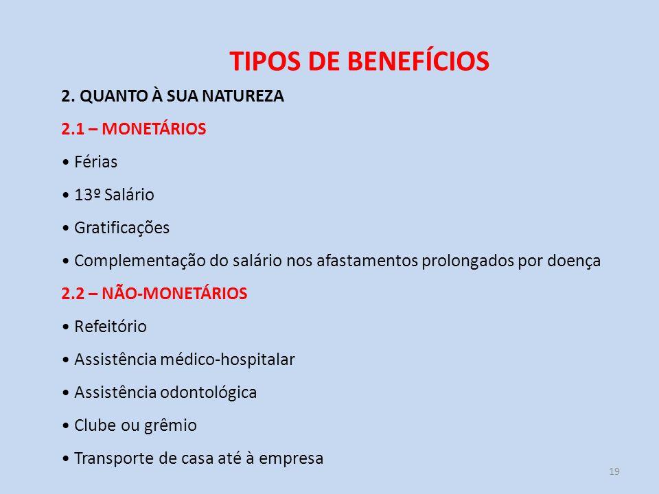19 TIPOS DE BENEFÍCIOS 2. QUANTO À SUA NATUREZA 2.1 – MONETÁRIOS Férias 13º Salário Gratificações Complementação do salário nos afastamentos prolongad