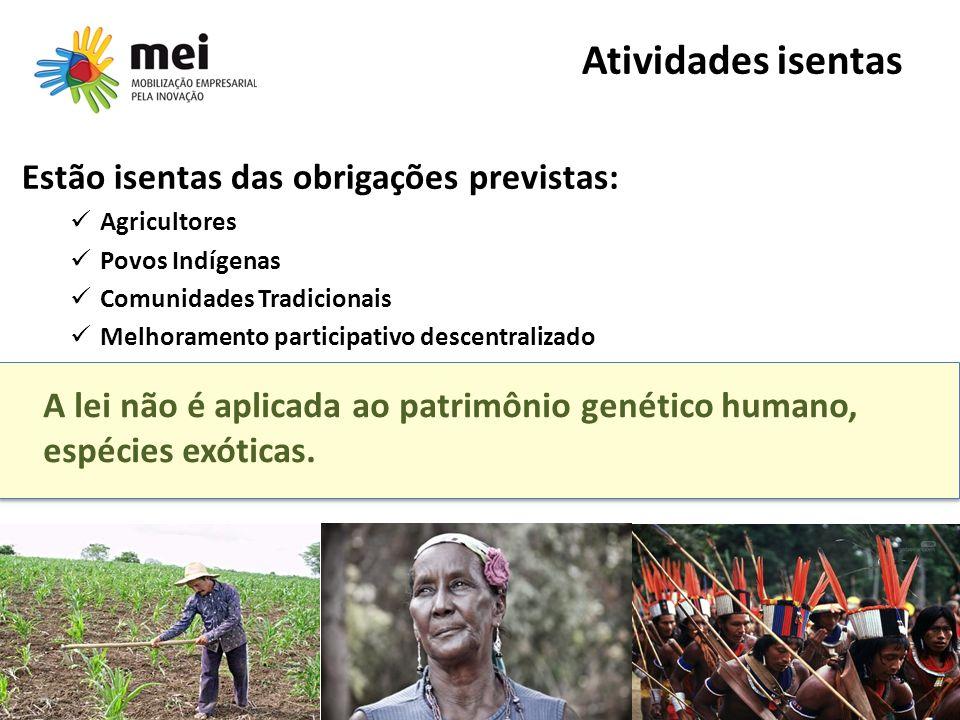 Atividades isentas Estão isentas das obrigações previstas: Agricultores Povos Indígenas Comunidades Tradicionais Melhoramento participativo descentralizado A lei não é aplicada ao patrimônio genético humano, espécies exóticas.