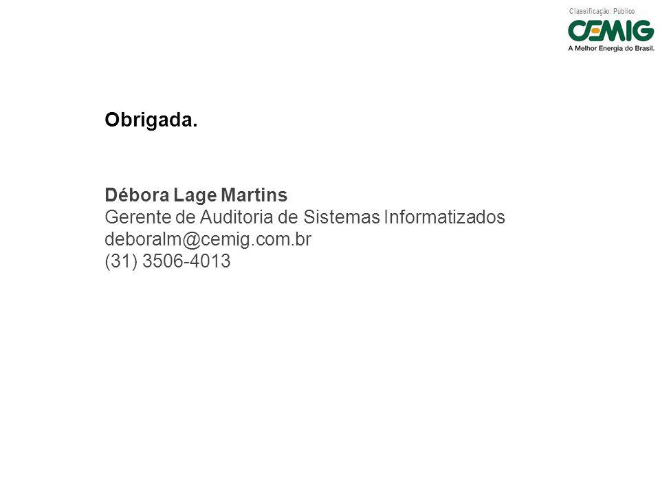 Classificação: Público Obrigada. Débora Lage Martins Gerente de Auditoria de Sistemas Informatizados deboralm@cemig.com.br (31) 3506-4013