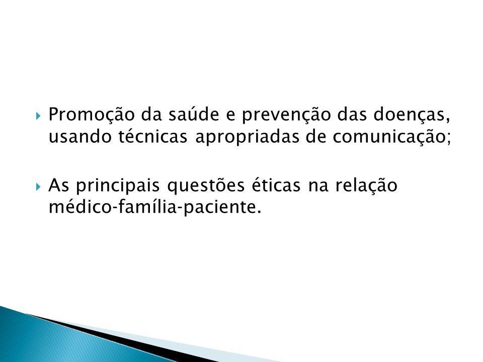Promoção da saúde e prevenção das doenças, usando técnicas apropriadas de comunicação; As principais questões éticas na relação médicofamíliapaciente.