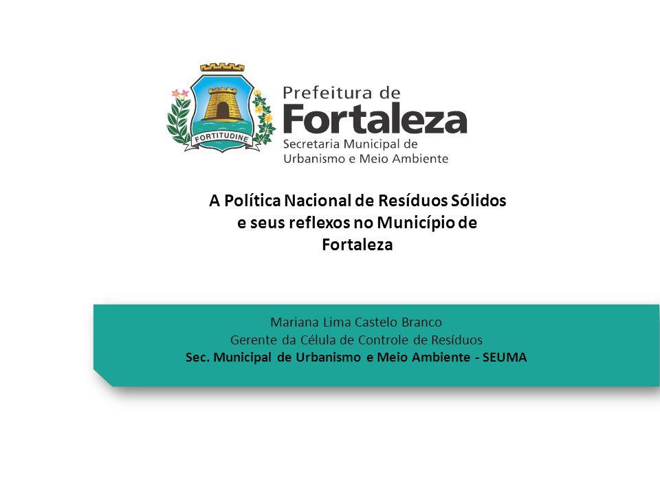 A Política Nacional de Resíduos Sólidos e seus reflexos no Município de Fortaleza Mariana Lima Castelo Branco Gerente da Célula de Controle de Resíduo