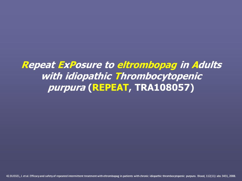 Repeat ExPosure to eltrombopag in Adults with idiopathic Thrombocytopenic purpura (REPEAT, TRA108057) 42.BUSSEL, J. et al. Efficacy and safety of repe