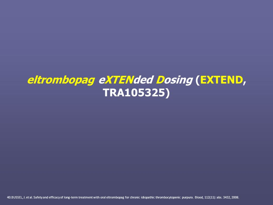eltrombopag eXTENded Dosing (EXTEND, TRA105325) 40.BUSSEL, J. et al. Safety and efficacy of long-term treatment with oral eltrombopag for chronic idio