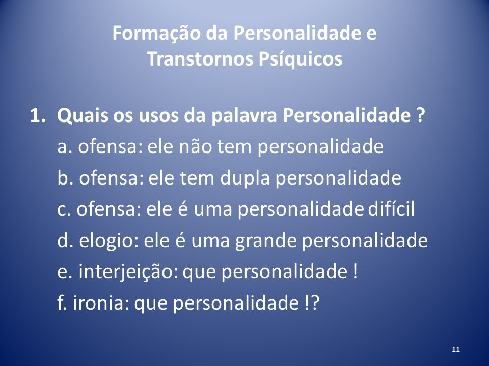 Formação da Personalidade e Transtornos Psíquicos 1.Quais os usos da palavra Personalidade ? a. ofensa: ele não tem personalidade b. ofensa: ele tem d