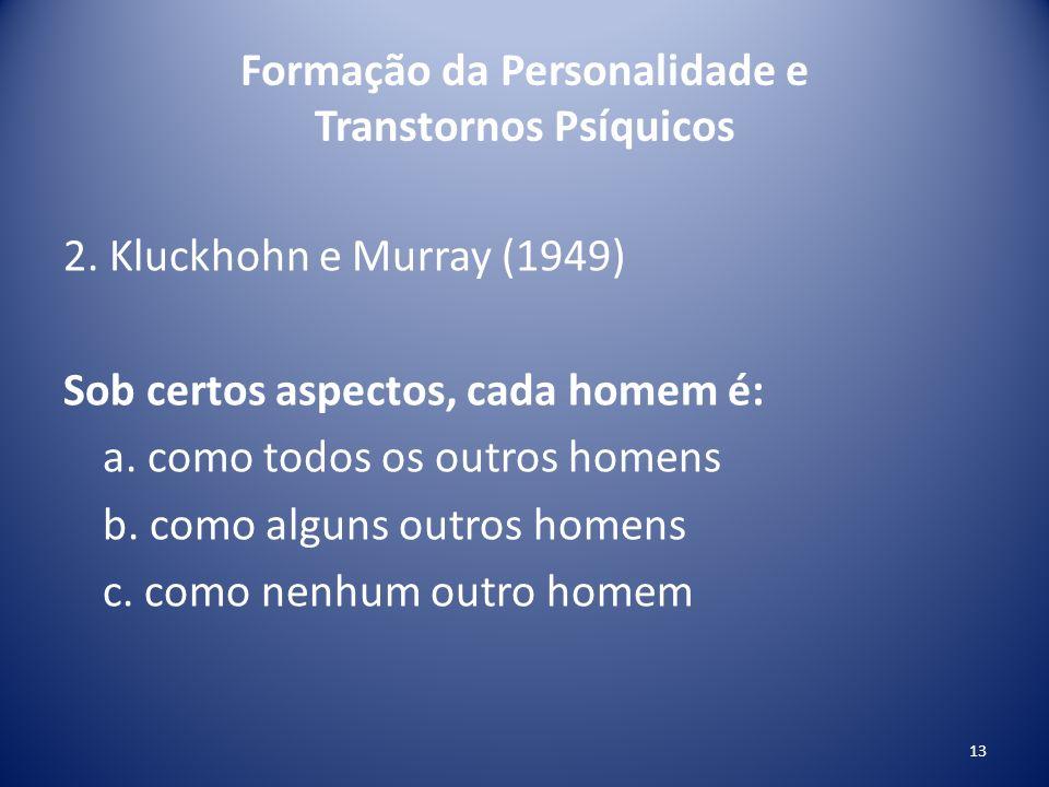Formação da Personalidade e Transtornos Psíquicos 2. Kluckhohn e Murray (1949) Sob certos aspectos, cada homem é: a. como todos os outros homens b. co