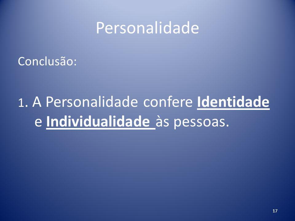 Personalidade Conclusão: 1. A Personalidade confere Identidade e Individualidade às pessoas. 17
