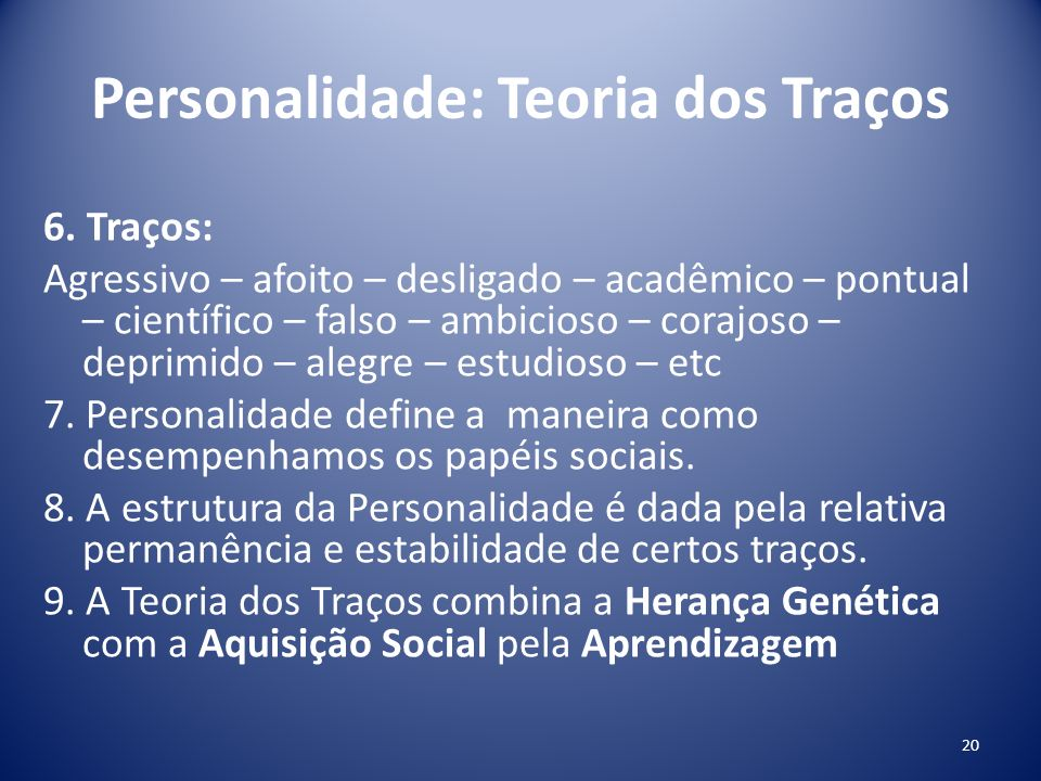 Personalidade: Teoria dos Traços 6. Traços: Agressivo – afoito – desligado – acadêmico – pontual – científico – falso – ambicioso – corajoso – deprimi