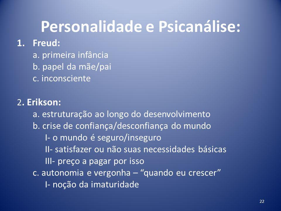 Personalidade e Psicanálise: 1.Freud: a. primeira infância b. papel da mãe/pai c. inconsciente 2. Erikson: a. estruturação ao longo do desenvolvimento