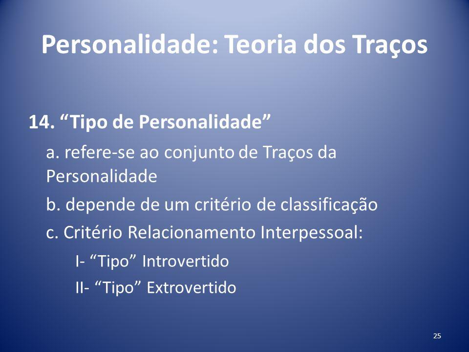 Personalidade: Teoria dos Traços 14. Tipo de Personalidade a. refere-se ao conjunto de Traços da Personalidade b. depende de um critério de classifica