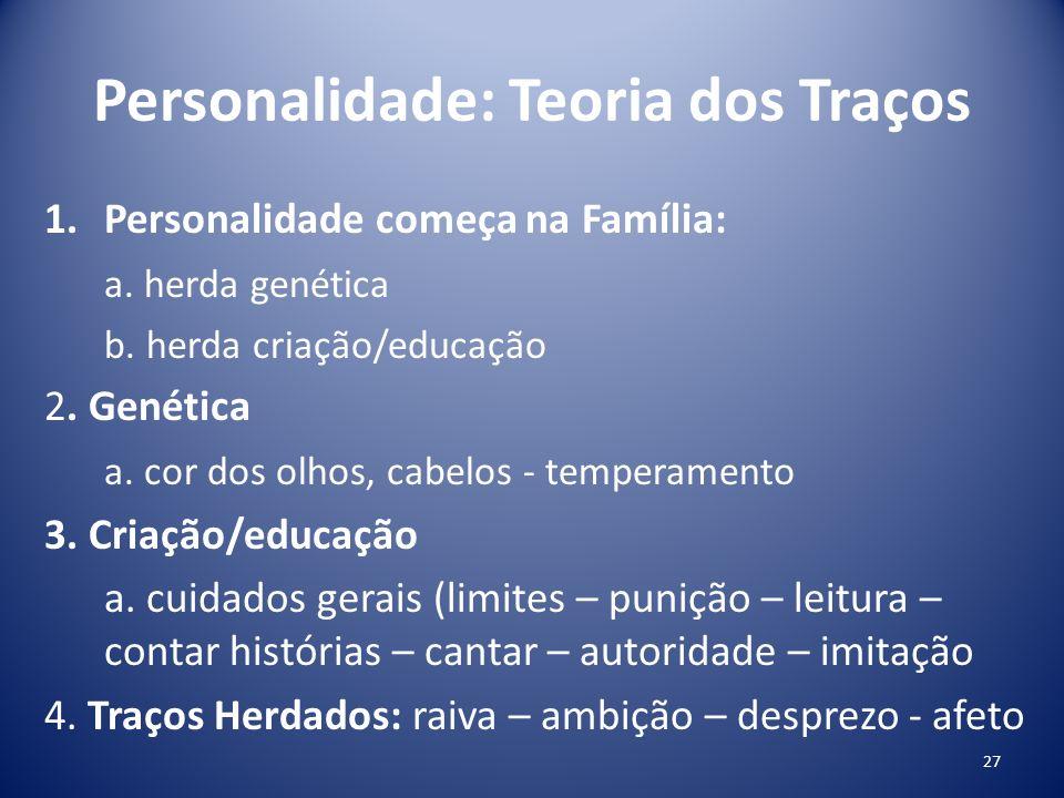 Personalidade: Teoria dos Traços 1.Personalidade começa na Família: a. herda genética b. herda criação/educação 2. Genética a. cor dos olhos, cabelos