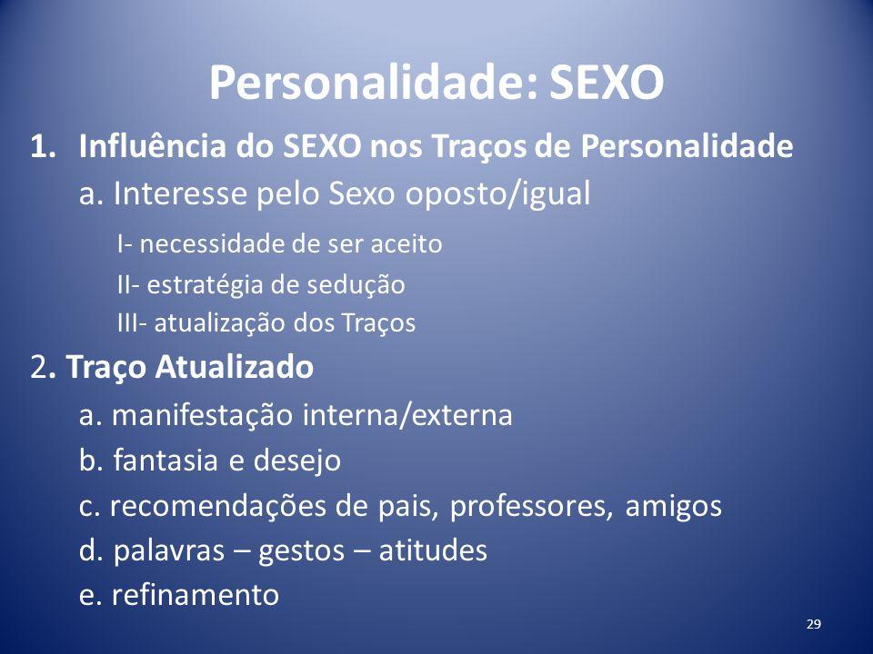 Personalidade: SEXO 1.Influência do SEXO nos Traços de Personalidade a. Interesse pelo Sexo oposto/igual I- necessidade de ser aceito II- estratégia d