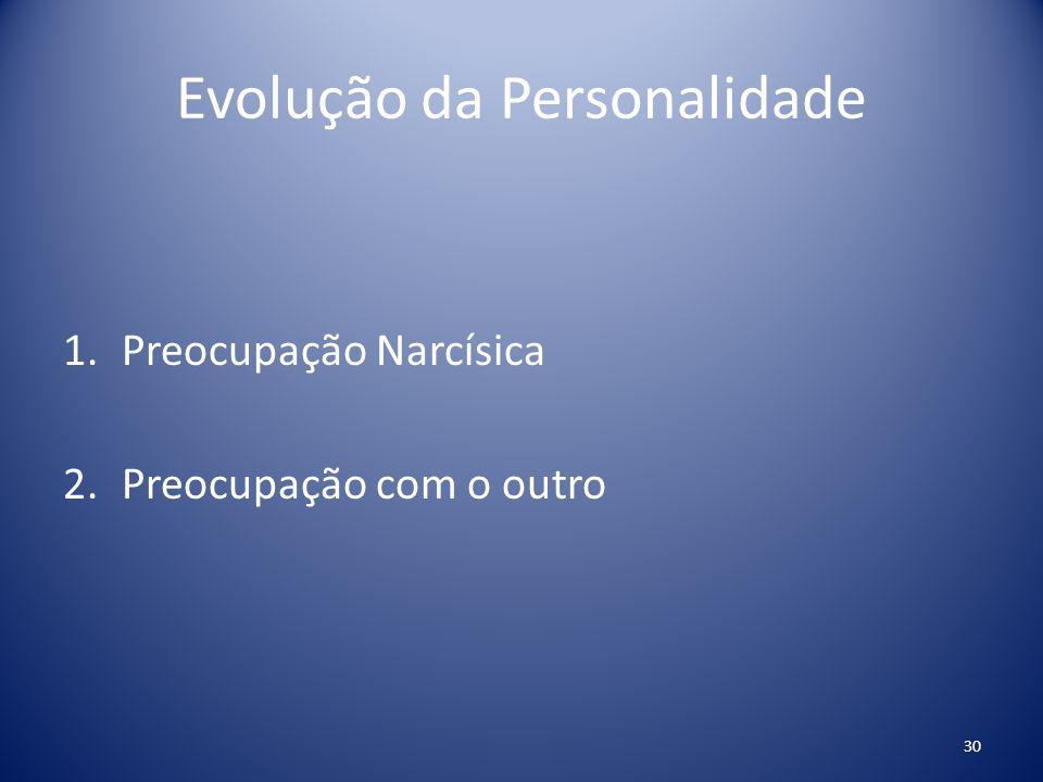 Evolução da Personalidade 1.Preocupação Narcísica 2.Preocupação com o outro 30