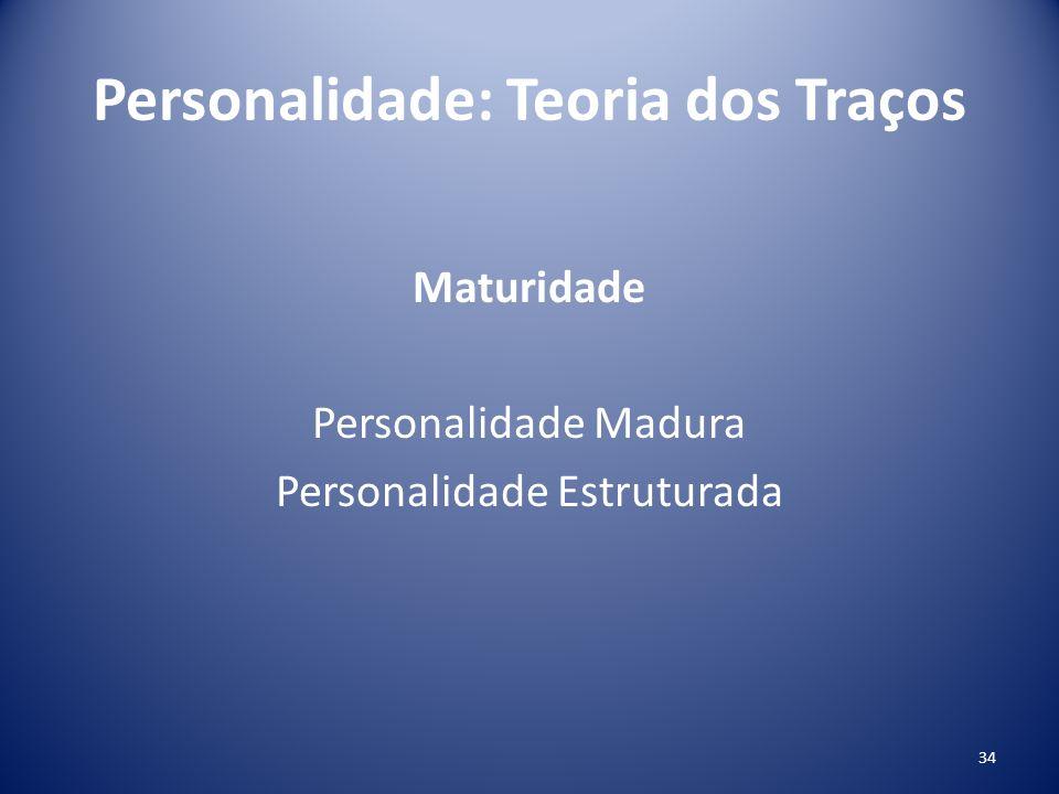 Personalidade: Teoria dos Traços Maturidade Personalidade Madura Personalidade Estruturada 34
