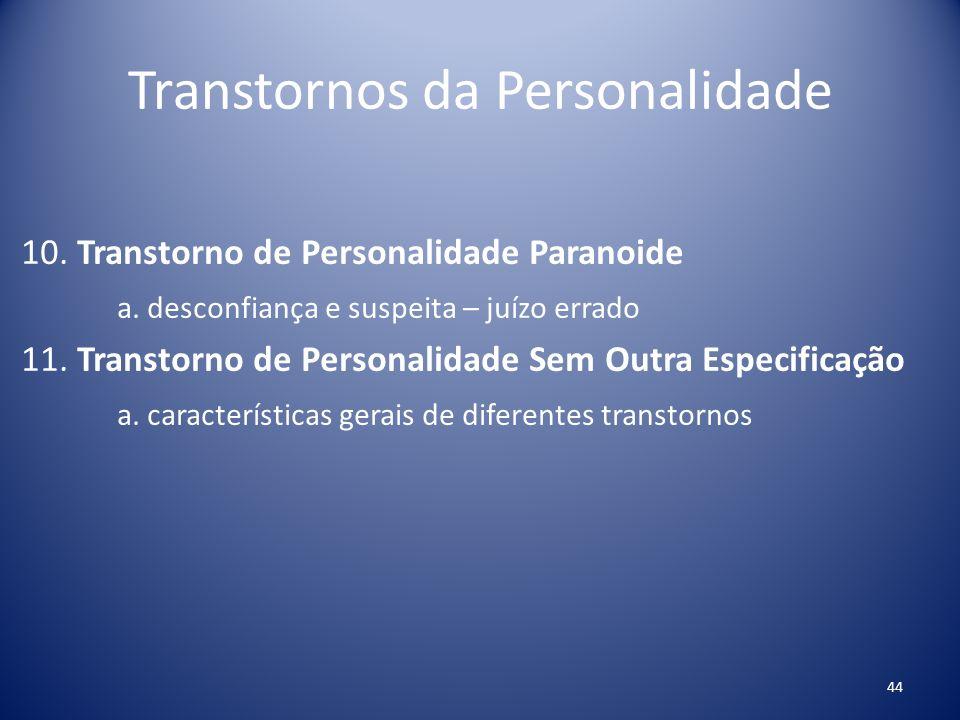 Transtornos da Personalidade 10. Transtorno de Personalidade Paranoide a. desconfiança e suspeita – juízo errado 11. Transtorno de Personalidade Sem O