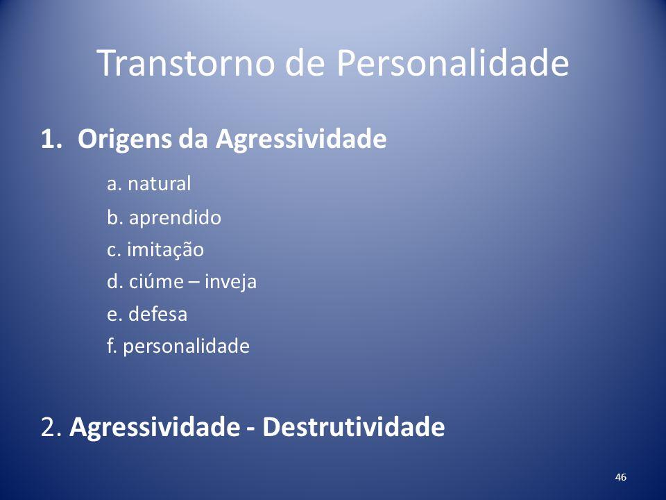 Transtorno de Personalidade 1.Origens da Agressividade a. natural b. aprendido c. imitação d. ciúme – inveja e. defesa f. personalidade 2. Agressivida