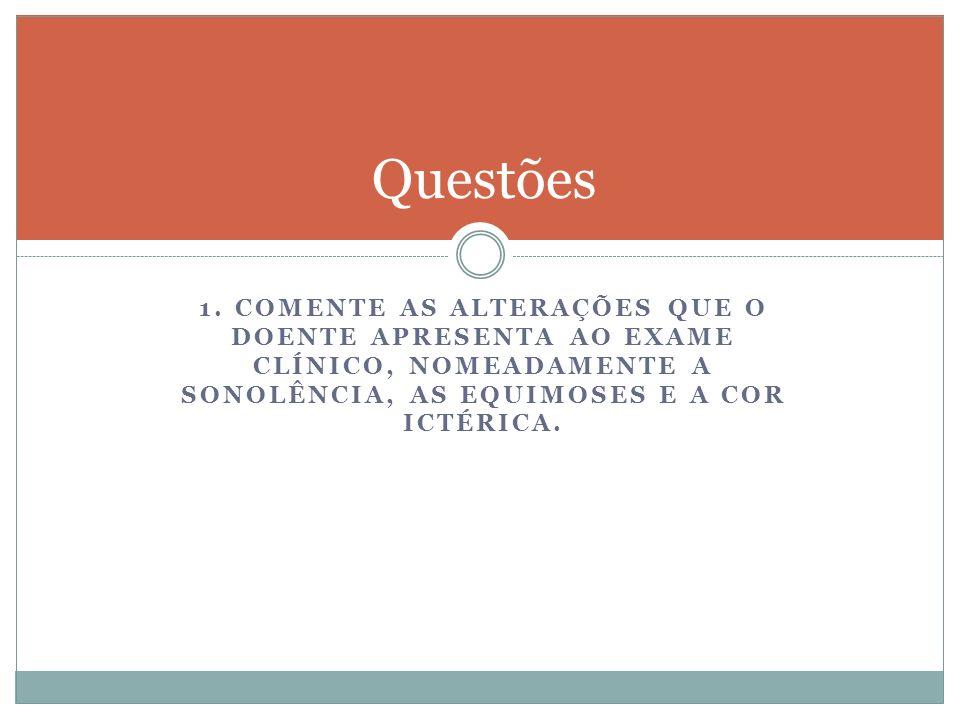 1. COMENTE AS ALTERAÇÕES QUE O DOENTE APRESENTA AO EXAME CLÍNICO, NOMEADAMENTE A SONOLÊNCIA, AS EQUIMOSES E A COR ICTÉRICA. Questões