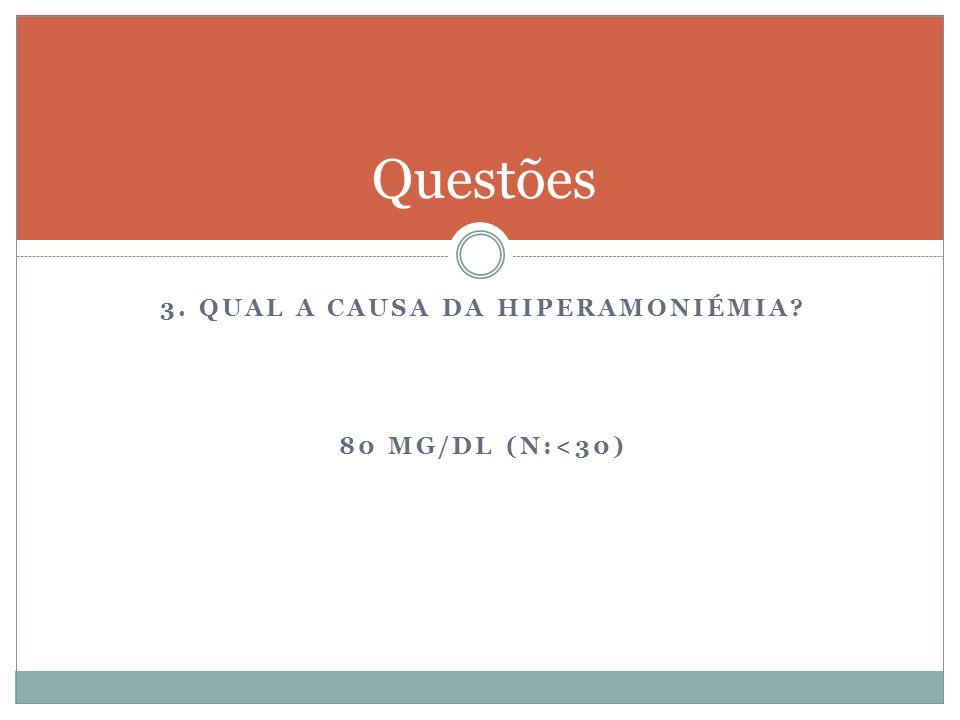 3. QUAL A CAUSA DA HIPERAMONIÉMIA? 80 MG/DL (N:<30) Questões