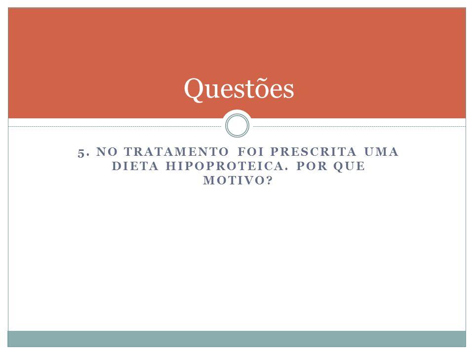 5. NO TRATAMENTO FOI PRESCRITA UMA DIETA HIPOPROTEICA. POR QUE MOTIVO? Questões