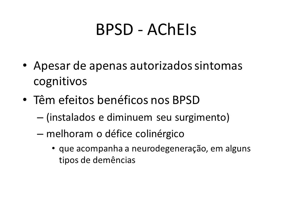 Apesar de apenas autorizados sintomas cognitivos Têm efeitos benéficos nos BPSD – (instalados e diminuem seu surgimento) – melhoram o défice colinérgi
