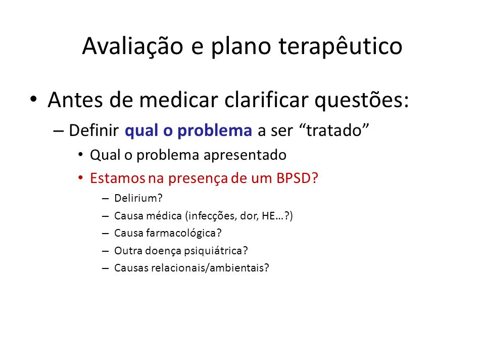 Antes de medicar clarificar questões: – Definir qual o problema a ser tratado Qual o problema apresentado Estamos na presença de um BPSD? – Delirium?