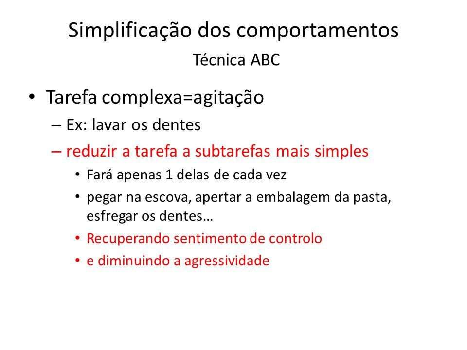 Simplificação dos comportamentos Técnica ABC Tarefa complexa=agitação – Ex: lavar os dentes – reduzir a tarefa a subtarefas mais simples Fará apenas 1