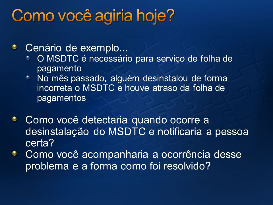 Cenário de exemplo... O MSDTC é necessário para serviço de folha de pagamento No mês passado, alguém desinstalou de forma incorreta o MSDTC e houve at