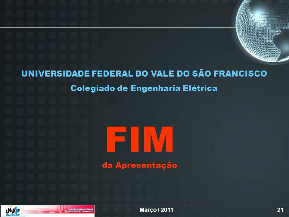 Março / 201121 da Apresentação FIM UNIVERSIDADE FEDERAL DO VALE DO SÃO FRANCISCO Colegiado de Engenharia Elétrica
