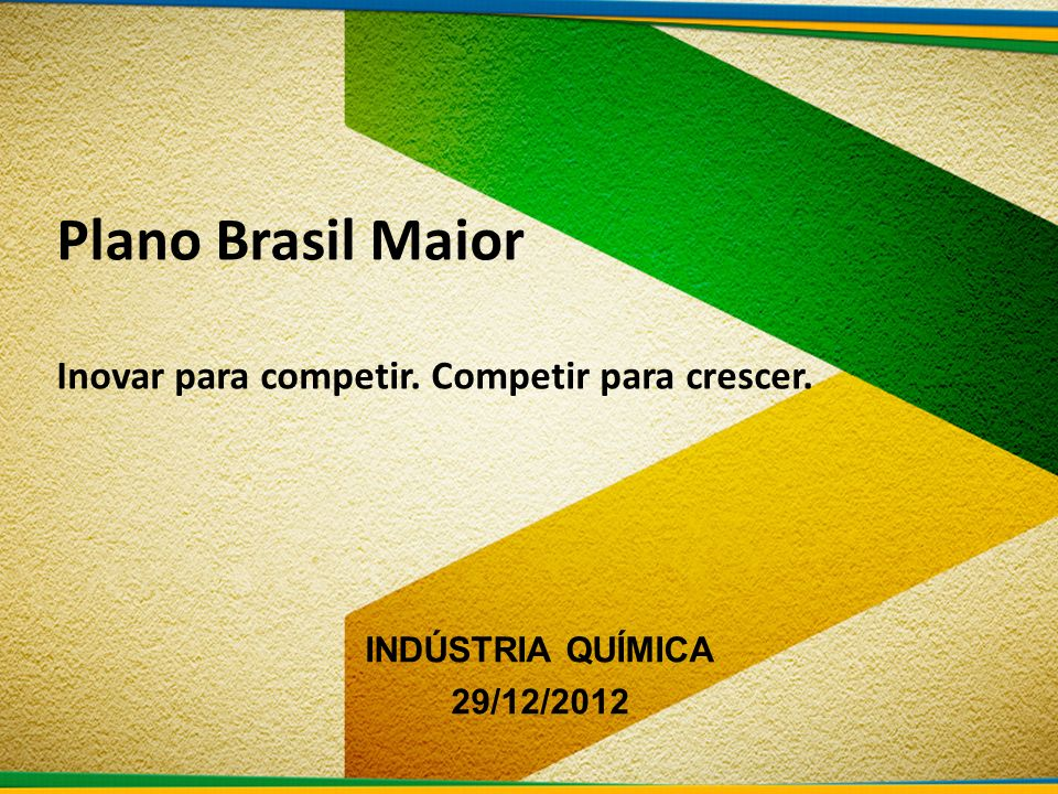 Plano Brasil Maior Inovar para competir. Competir para crescer. INDÚSTRIA QUÍMICA 29/12/2012