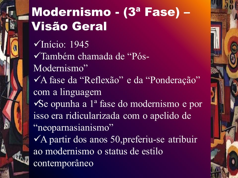 Modernismo - (3ª Fase) – Visão Geral Início: 1945 Também chamada de Pós- Modernismo A fase da Reflexão e da Ponderação com a linguagem Se opunha a 1ª fase do modernismo e por isso era ridicularizada com o apelido de neoparnasianismo A partir dos anos 50,preferiu-se atribuir ao modernismo o status de estilo contemporâneo